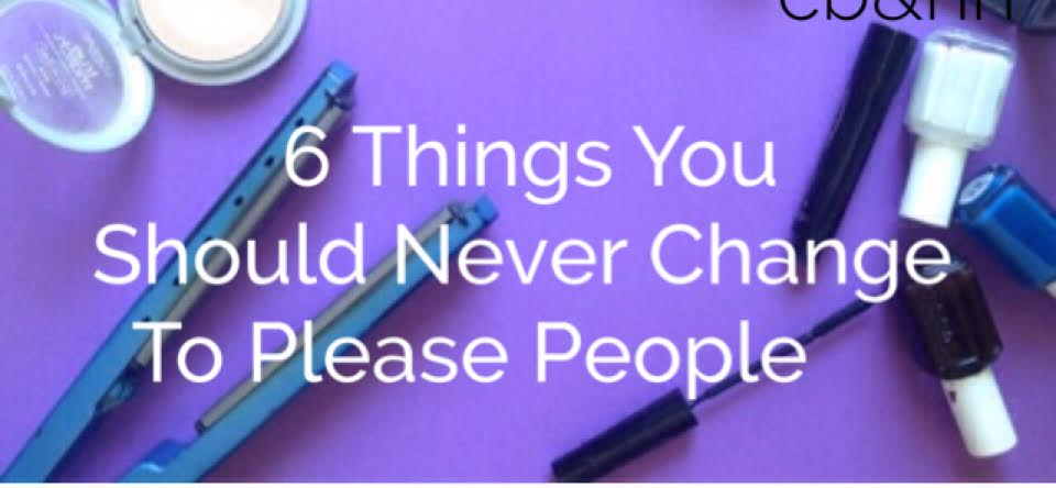 6 Things You Should Not Change To Please People
